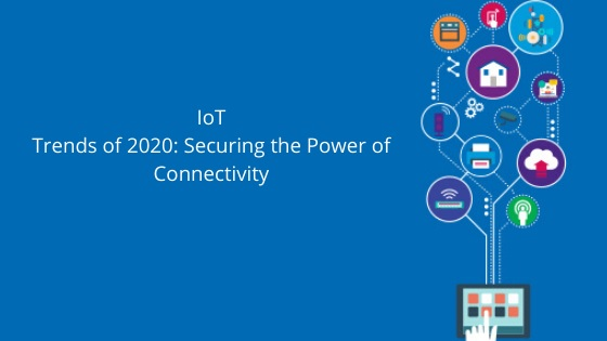 IoT Trends of 2020: Securing the Power of Connectivity